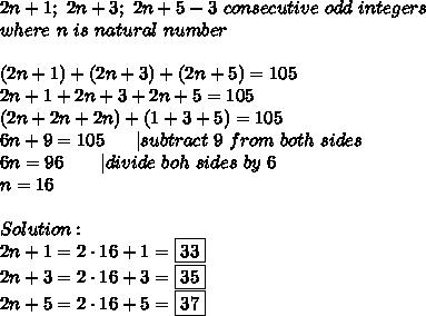 2n+1;\ 2n+3;\ 2n+5-3\ consecutive\ odd\ integers\where\ n\ is\ natural\ number\\(2n+1)+(2n+3)+(2n+5)=105\2n+1+2n+3+2n+5=105\(2n+2n+2n)+(1+3+5)=105\6n+9=105\ \ \ \ \ |subtract\ 9\ from\ both\ sides\6n=96\ \ \ \ \ \ |divide\ boh\ sides\ by\ 6\n=16\\Solution:\2n+1=2\cdot16+1=\boxed{33}\2n+3=2\cdot16+3=\boxed{35}\2n+5=2\cdot16+5=\fbox{37}