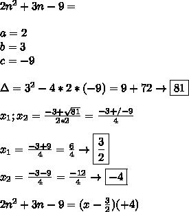 2n^2+3n-9= \\\\ a=2 \\ b=3 \\ c=-9 \\\\ \Delta= 3^2-4*2*(-9)=9+72\to\boxed{81} \\\\ x_1;x_2=\frac{-3 +\-\sqrt{81}}{2*2}= \frac{-3+/- 9}{4} \\\\ x_1=\frac{-3+9}{4}=\frac{6}{4}\to\boxed{\frac{3}{2}} \\\\ x_2=\frac{-3-9}{4}=\frac{-12}{4}\to\boxed{-4} \\\\ 2n^2+3n-9=(x-\frac{3}{2})(\x+4)