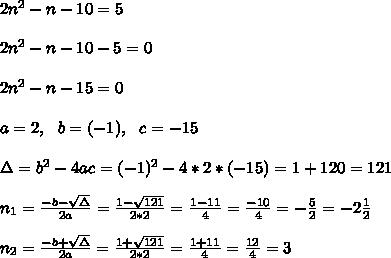 2n^2-n-10=5 \\ \\2n^2-n-10-5=0\\ \\2n^2-n-15=0\\ \\a=2, \ \ b=(-1), \ \ c=-15\\ \\\Delta = b^{2}-4ac =  (-1)^{2}-4*2* (-15)=1+120=121  \\ \\n_{1}=\frac{-b-\sqrt{\Delta }}{2a} =\frac{1-\sqrt{121}}{2*2}=\frac{1-11}{4}= \frac{-10}{4}=-\frac{5}{2}= -2\frac{1}{2}\\ \\n_{2}=\frac{-b+\sqrt{\Delta }}{2a} =\frac{1+\sqrt{121}}{2*2}=\frac{1+11}{4}= \frac{12}{4}=3