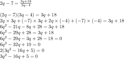 2q-7 =\frac{3q+18}{3q-4}\\\\(2q - 7) (3q-4) = 3q+18 \\2q \times 3q + (-7)\times 3q + 2q \times (-4) + (-7)\times(-4) = 3q +18 \\6q^2 -21q -8q + 28 = 3q + 18 \\6q^2 - 29q + 28 = 3q + 18 \\6q^2 - 29q -3q + 28 - 18 = 0 \\6q^2 - 32q +10 = 0 \\2 ( 3q^2 - 16q + 5 )=0 \\3q^2 - 16q + 5 = 0