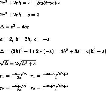 2r^2+2rh=s\ \ \  Subtract\ s\\\\2r^2+2rh-s=0\\\\\Delta=b^2-4ac\\\\a=2,\ b=2h,\ c=-s \\\\\Delta=(2h)^2-4*2*(-s)=4h^2+8s=4(h^2+s)\\\\ \sqrt{\Delta}=2\sqrt{h^2+s}\\\\r_1=\frac{-b-\sqrt{\Delta}}{2a}\ \ r_1=\frac{-2h-2\sqrt{h^2+s}}{4}\\\\r_2=\frac{-b+\sqrt{\Delta}}{2a}\ \ r_2=\frac{-2h+2\sqrt{h^2+s}}{4}