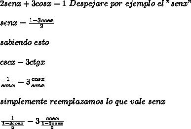 """2senx + 3cosx = 1\ Despejare\ por\ ejemplo\ el\ """"senx""""\\ \\senx=\frac{1-3cosx}{2}\\ \\sabiendo\ esto\\ \\cscx-3ctgx\\ \\\frac{1}{senx}-3\frac{cosx}{senx} \\ \\ simplemente\ reemplazamos\ lo\ que\ vale\ senx\\ \\\frac{1}{\frac{1-3cosx}{2}}-3\frac{cosx}{\frac{1-3cosx}{2}}"""