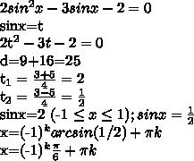 2sin^ {2}x-3sinx-2=0  sinx=t  2t^{2} -3t-2=0  d=9+16=25  t_{1} =   /frac{3+5}{4} = 2  t_{2} =  /frac{3-5}{4}=  /frac{1}{2}   sinx=2 (-1 /leq x  /leq  1)  ;  sinx=/frac{1}{2}     x=(-1)^{k} arcsin(1/2)+ /pi k  x=(-1)^{k}  /frac{ /pi }{6} + /pi k
