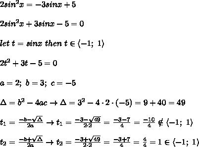 2sin^2x=-3sinx+5\\\\2sin^2x+3sinx-5=0\\\\let\ t=sinx\ then\ t\in\left< -1;\ 1 \right>\\\\2t^2+3t-5=0\\\\a=2;\ b=3;\ c=-5\\\\\Delta=b^2-4ac\to\Delta=3^2-4\cdot2\cdot(-5)=9+40=49\\\\t_1=\frac{-b-\sqrt\Delta}{2a}\to t_1=\frac{-3-\sqrt{49}}{2\cdot2}=\frac{-3-7}{4}=\frac{-10}{4}\notin\left< -1;\ 1\right>\\\\t_2=\frac{-b+\sqrt\Delta}{2a}\to t_2=\frac{-3+\sqrt{49}}{2\cdot2}=\frac{-3+7}{4}=\frac{4}{4}=1\in\left < -1;\ 1 \right>