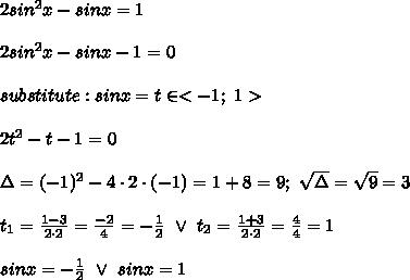 2sin^2x-sinx=1\\\\2sin^2x-sinx-1=0\\\\substitute:sinx=t\in < -1;\ 1 >\\\\2t^2-t-1=0\\\\\Delta=(-1)^2-4\cdot2\cdot(-1)=1+8=9;\ \sqrt\Delta=\sqrt9=3\\\\t_1=\frac{1-3}{2\cdot2}=\frac{-2}{4}=-\frac{1}{2}\ \vee\ t_2=\frac{1+3}{2\cdot2}=\frac{4}{4}=1\\\\sinx=-\frac{1}{2}\ \vee\ sinx=1