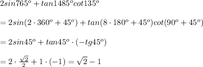 2sin765^o+tan1485^ocot135^o\\\\=2sin(2\cdot360^o+45^o)+tan(8\cdot180^o+45^o)cot(90^o+45^o)\\\\=2sin45^o+tan45^o\cdot(-tg45^o)\\\\=2\cdot\frac{\sqrt2}{2}+1\cdot(-1)=\sqrt2-1