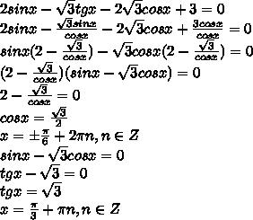 2sinx- \sqrt{3} tgx-2 \sqrt{3} cosx+3=0\\\2sinx- \frac{\sqrt{3}  sinx}{cosx} -2 \sqrt{3} cosx+ \frac{3cosx}{cosx} =0\\\sinx(2- \frac{\sqrt{3} }{cosx})-\sqrt{3}cosx(2 -\frac{\sqrt{3}}{cosx} )=0\\\(2- \frac{\sqrt{3} }{cosx})(sinx-\sqrt{3}cosx)=0\\\2- \frac{\sqrt{3} }{cosx}=0\\\cosx= \frac{\sqrt{3} }{2}\\\x=\pm \frac{\pi}{6}+2\pi n, n\in Z\\\ sinx-\sqrt{3}cosx=0\\\tgx-\sqrt{3}=0\\\tgx=\sqrt{3}\\\x= \frac{\pi}{3}+\pi n, n\in Z
