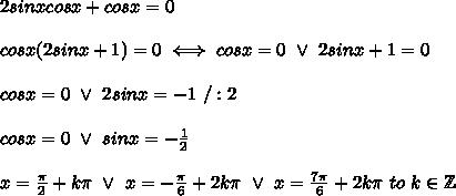 2sinxcosx+cosx=0\\\\cosx(2sinx+1)=0\iff cosx=0\ \vee\ 2sinx+1=0\\\\cosx=0\ \vee\ 2sinx=-1\ /:2\\\\cosx=0\ \vee\ sinx=-\frac{1}{2}\\\\x=\frac{\pi}{2}+k\pi\ \vee\ x=-\frac{\pi}{6}+2k\pi\ \vee\ x=\frac{7\pi}{6}+2k\pi\ to\ k\in\mathbb{Z}