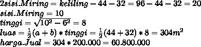 2sisi.Miring = keliling - 44-32 = 96-44-32 = 20 \\ sisi.Miring = 10 \\ tinggi =  \sqrt{10^2-6^2} =8 \\ luas =  \frac{1}{2} (a+b)*tinggi =  \frac{1}{2} (44+32) *8=304m^2 \\ harga.Jual = 304 *200.000 = 60.800.000
