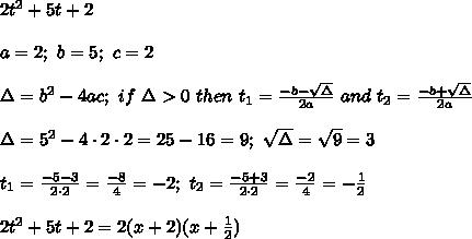 2t^2+5t+2\\\\a=2;\ b=5;\ c=2\\\\\Delta=b^2-4ac;\ if\ \Delta > 0\ then\ t_1=\frac{-b-\sqrt\Delta}{2a}\ and\ t_2=\frac{-b+\sqrt\Delta}{2a}\\\\\Delta=5^2-4\cdot2\cdot2=25-16=9;\ \sqrt\Delta=\sqrt9=3\\\\t_1=\frac{-5-3}{2\cdot2}=\frac{-8}{4}=-2;\ t_2=\frac{-5+3}{2\cdot2}=\frac{-2}{4}=-\frac{1}{2}\\\\2t^2+5t+2=2(x+2)(x+\frac{1}{2})