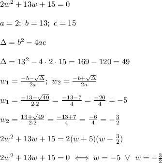 2w^2+13w+15=0\\\\a=2;\ b=13;\ c=15\\\\\Delta=b^2-4ac\\\\\Delta=13^2-4\cdot2\cdot15=169-120=49\\\\w_1=\frac{-b-\sqrt\Delta}{2a};\ w_2=\frac{-b+\sqrt\Delta}{2a}\\\\w_1=\frac{-13-\sqrt{49}}{2\cdot2}=\frac{-13-7}{4}=\frac{-20}{4}=-5\\\\w_2=\frac{13+\sqrt{49}}{2\cdot2}=\frac{-13+7}{4}=\frac{-6}{4}=-\frac{3}{2}\\\\2w^2+13w+15=2(w+5)(w+\frac{3}{2})\\\\2w^2+13w+15=0\iff w=-5\ \vee\ w=-\frac{3}{2}