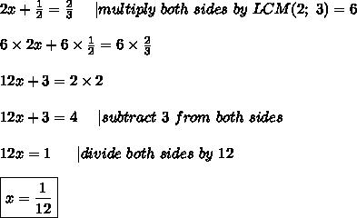 2x+\frac{1}{2}=\frac{2}{3}\ \ \ \ |multiply\ both\ sides\ by\ LCM(2;\ 3)=6\\\\6\times2x+6\times\frac{1}{2}=6\times\frac{2}{3}\\\\12x+3=2\times2\\\\12x+3=4\ \ \ \ |subtract\ 3\ from\ both\ sides\\\\12x=1\ \ \ \ \ |divide\ both\ sides\ by \ 12\\\\\boxed{x=\frac{1}{12}}