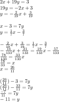 2x+19y=3\\19y=-2x+3\\y=-\frac{2}{19}x+\frac{3}{19}\\\\x-3=7y\\y=\frac{1}{7}x-\frac{3}{7}\\\\-\frac{2}{19}x+\frac{3}{19}=\frac{1}{7}x-\frac{3}{7}\\-\frac{14}{133}x+\frac{21}{133}=\frac{19}{133}x-\frac{57}{133}\\\frac{78}{133}=\frac{33}{133}x\\\frac{78}{33}=x\\x=\frac{26}{11}\\\\(\frac{26}{11})-3=7y\\(\frac{26}{11})-\frac{33}{11}=7y\\\frac{-7}{11}=7y\\-11=y