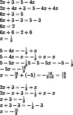 2x+3 = 5-4x\\ 2x+4x +3 = 5-4x+4x\\ 6x+3 = 5\\ 6x+3-3 = 5-3\\ 6x = 2\\ 6x \div 6= 2\div 6\\ x = \frac 13\\ \\ 5-4x = -\frac 13 +x\\ 5-4x-x = -\frac 13 +x-x\\ 5-5x = -\frac 13 5-5-5x = -5-\frac 13\\ -5x = -\frac{16}3\\ x = -\frac{16}{3} \div \left(-5\right) = -\frac{16}{3\times 5} = \frac{16}{15}\\ \\ 2x+3 = -\frac 13+x\\ 2x-x+3 = -\frac 13 +x-x\\ x+3 = -\frac 13\\ x+3-3 = -\frac 13 - 3\\ x = -\frac{10}{3}