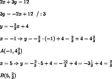2x+3y=12 \\ \\3y=-2x+12 \ \ / : 3 \\ \\ y=-\frac{2}{3}x + 4 \\ \\ x= -1 \Rightarrow  y =-\frac{2}{3} \cdot (-1) + 4 =\frac{2}{3} +4 = 4\frac{2}{3} \\ \\A(-1, 4\frac{2}{3}) \\ \\ x= 5 \Rightarrow  y =-\frac{2}{3} \cdot 5+ 4 =-\frac{10}{3} +4 = -3\frac{1}{3}+4= \frac{2}{3} \\ \\B(5,\frac{2}{3})