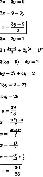 2x+3y=9 \\\\ 2x=9-3y \\\\ \boxed{x=\frac{3y-9}{2}} \\\\ 3x+2y=1 \\\\ 3*\frac{3y-9}{2}+2y^{(2}=1^{(2} \\\\\ 3(3y-9)+4y=2 \\\\\ 9y-27+4y=2 \\\\ 13y=2+27 \\\\ 13y=29 \\\\ \boxed{y=\frac{29}{13}} \\\\ x=\frac{3*\frac{29}{13}-9}{2} \\\\ x=\frac{\frac{87-117}{13}}{2} \\\\ x= -\frac{\frac{30}{13}}{2} \\\\ x=-\frac{30}{13}*\frac{1}{2} \\\\ \boxed{x=-\frac{30}{26}}