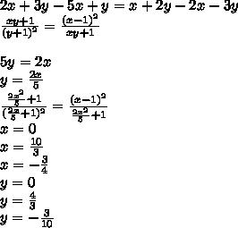 2x+3y-5x+y=x+2y-2x-3y\\\frac{xy+1}{(y+1)^2}=\frac{(x-1)^2}{xy+1}\\\\5y=2x\\y=\frac{2x}{5}\\\frac{\frac{2x^2}{5}+1}{(\frac{2x}{5}+1)^2}=\frac{(x-1)^2}{\frac{2x^2}{5}+1}\\x=0\\x=\frac{10}{3}\\x=-\frac{3}{4}\\y=0\\y=\frac{4}{3}\\ y=-\frac{3}{10}