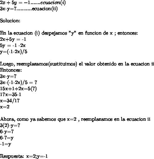 """2x+5y =-1 ....... ecuacion (i)3x-y=7...........ecuacion(ii)\ \Solucion: \ \En la ecuacion (i) despejamos """"y"""" en funcion de x ; entonces:2x+5y = -15y = -1 -2xy=(-1-2x)/5\ \Luego, reemplazamos(sustituimos) el valor obtenido en la ecuacion iiEntonces:3x-y=73x-(-1-2x)/5 = 715x+1+2x=5(7)17x=35-1x=34/17x=2\ \ Ahora, como ya sabemos que x=2 , reemplazamos en la ecuacion ii3(2)-y=76-y=76-7=y-1=y\ \Respuesta: x=2;y=-1"""