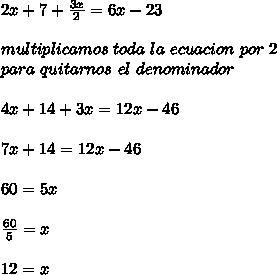 2x+7+\frac{3x}{2}=6x-23\\ \\multiplicamos\ toda\ la\ ecuacion\ por\ 2\\ para\ quitarnos\ el\ denominador\\ \\4x+14+3x=12x-46\\ \\7x+14=12x-46\\ \\60=5x\\ \\\frac{60}{5}=x\\ \\12=x