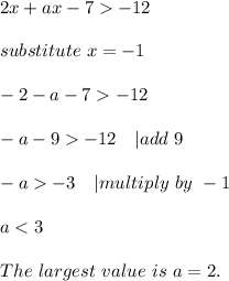 2x+ax-7>-12\\substitute\ x=-1\\-2-a-7>-12\\-a-9>-12\ \ \ | add\ 9\\-a>-3\ \ \ | multiply\ by\ -1\\a<3\\The\ largest\ value\ is\ a=2.