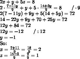 2x+y+5z=8 \\ 2 \cdot \frac{7-11y}{9} +y+5 \cdot \frac{14+5y}{9}=8 \qquad /\cdot 9 \\ 2(7-11y)+9y+5(14+5y)=72 \\ 14-22y+9y+70+25y=72 \\ 12y+84=72 \\ 12y=-12 \qquad /:12 \\ y=-1 \\ \hbox{So:} \\ x=\frac{7+11}{9}=\frac{18}{9}=2 \\ z=\frac{14-5}{9}=\frac{9}{9}=1