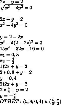 2x+y=2sqrt{x^2-4y^2}=02x+y=2x^2-4y^2=0y=2-2xx^2-4(2-2x)^2=015x^2-32x+16=0x_1=0,8x_2=frac{4}{3}1)2x+y=22*0,8+y=2y=0,42)2x+y=22*frac{4}{3}+y=2y=-frac{2}{3}OTBET:(0,8;0,4)  u  (frac{4}{3};frac{2}{3})