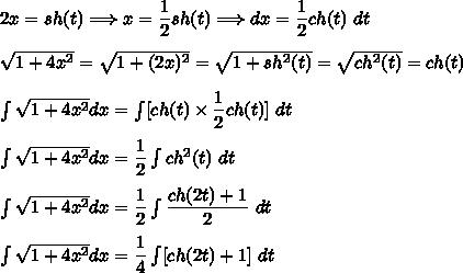 2x=sh(t)\Longrightarrow x=\dfrac{1}{2}sh(t)\Longrightarrow dx=\dfrac{1}{2}ch(t)\ dt\\\\\sqrt{1+4x^2}=\sqrt{1+(2x)^2}=\sqrt{1+sh^2(t)}=\sqrt{ch^2(t)}=ch(t)\\\\\int\sqrt{1+4x^2}dx=\int [ch(t)\times\dfrac{1}{2}ch(t)]\ dt\\\\\int\sqrt{1+4x^2}dx=\dfrac{1}{2}\int ch^2(t)\ dt\\\\\int\sqrt{1+4x^2}dx=\dfrac{1}{2}\int \dfrac{ch(2t)+1}{2}\ dt\\\\\int\sqrt{1+4x^2}dx=\dfrac{1}{4}\int [ch(2t)+1]\ dt