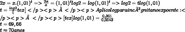 2x=x.(1,01)^t=> \frac{2x}{x}=(1,01)^tlog2=log(1,01)^t=>log2=tlog(1,01)\\t=\frac{log2}[tex]</p><p></p><p>Aplico log para incógnita no expoente:</p><p></p><p>[tex]{log(1,01)}=\frac{0,301}{0,0043}\\t=69,66\\t\approx70anos