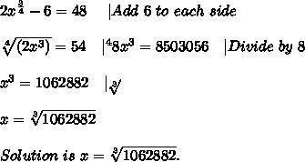 2x^{\frac{3}{4}}-6=48\ \ \ \ |Add\ 6\ to\ each\ side\\\\ \sqrt[4]{(2x^3)}=54\ \ \ |^48x^3=8503056\ \ \ |Divide\ by\ 8\\\\x^3=1062882\ \ \ |\sqrt[3]{}\\\\x=\sqrt[3]{1062882}\\\\Solution\ is\ x=\sqrt[3]{1062882}.