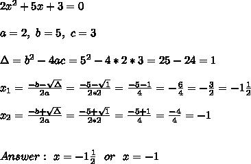 2x^2+ 5x + 3= 0 \\ \\a=2 , \ b=5, \ c=3 \\ \\\Delta = b^{2}-4ac = 5^{2}-4*2*3=25-24=1 \\ \\x_{1}=\frac{-b-\sqrt{\Delta }}{2a} =\frac{-5-\sqrt{1}}{2*2}=\frac{-5-1}{4}=- \frac{6}{4}=-\frac{3}{2}=-1\frac{1}{2} \\ \\x_{2}=\frac{-b+\sqrt{\Delta }}{2a} =\frac{-5+\sqrt{1}}{2*2}=\frac{-5+1}{4}= \frac{-4}{4}=-1 \\ \\ \\ Answer : \ x=-1\frac{1}{2} \ \ or \ \ x= -1