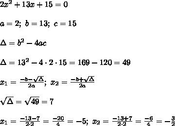 2x^2+13x+15=0\\\\a=2;\ b=13;\ c=15\\\\\Delta=b^2-4ac\\\\\Delta=13^2-4\cdot2\cdot15=169-120=49\\\\x_1=\frac{-b-\sqrt\Delta}{2a};\ x_2=\frac{-b+\sqrt\Delta}{2a}\\\\\sqrt\Delta=\sqrt{49}=7\\\\x_1=\frac{-13-7}{2\cdot2}=\frac{-20}{4}=-5;\ x_2=\frac{-13+7}{2\cdot2}=\frac{-6}{4}=-\frac{3}{2}