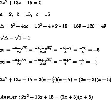 2x^2+13x+15 =0\\ \\a=2, \ \ b=13, \ \ c=15 \\ \\ \Delta = b^{2}-4ac = 13^{2}-4*2*15=169-120=49 \\ \\\sqrt{\Delta }=\sqrt{1}=1\\ \\x_{1}=\frac{-b-\sqrt{\Delta }}{2a} =\frac{-13- \sqrt{49}}{2*2}=\frac{-13-7}{4}= \frac{-20}{4}= -5\\ \\x_{2}=\frac{-b+\sqrt{\Delta }}{2a} =\frac{-13+\sqrt{49}}{2*2}=\frac{-13+7}{4}= \frac{-6}{4}=  -\frac{3}{2}\\ \\ \\2x^2+13x+15=2(x+\frac{3}{2})(x+5)=(2x+3)(x+5) \\ \\  \\ Answer : 2x^2+13x+15 =(2x+3)(x+5)