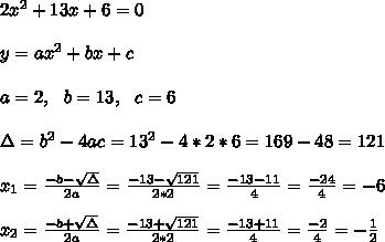 2x^2+13x+6 =0\\ \\y=ax^2+bx+c\\ \\a=2, \ \ b=13, \ \ c=6 \\ \\\Delta = b^{2}-4ac = 13^{2}-4*2*6= 169-48=121  \\ \\x_{1}=\frac{-b-\sqrt{\Delta }}{2a} =\frac{-13-\sqrt{121}}{2*2}=\frac{-13-11}{4}= \frac{-24}{4}=-6 \\ \\x_{2}=\frac{-b+\sqrt{\Delta }}{2a} =\frac{-13+\sqrt{121}}{2*2}=\frac{-13+11}{4}= \frac{-2 }{4}=- \frac{1}{2}