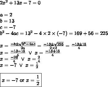 2x^2+13x-7=0 \\\\ a=2 \\ b=13 \\ c=-7 \\ b^2-4ac=13^2-4 \times 2 \times (-7)=169+56=225 \\\\ x=\frac{-b \pm \sqrt{b^2-4ac}}{2a}=\frac{-13 \pm \sqrt{225}}{2 \times 2}=\frac{-13 \pm 15}{4} \\x=\frac{-13-15}{4} \ \lor \ x=\frac{-13+15}{4} \\x=\frac{-28}{4} \ \lor \ x=\frac{2}{4} \\x=-7 \ \lor \ x=\frac{1}{2} \\ \\\boxed{x=-7 \hbox{ or } x=\frac{1}{2}}