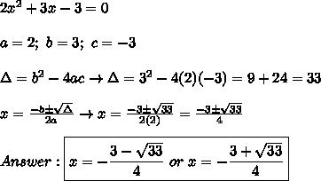 2x^2+3x-3=0\\\\a=2;\ b=3;\ c=-3\\\\\Delta=b^2-4ac\to\Delta=3^2-4(2)(-3)=9+24=33\\\\x=\frac{-b\pm\sqrt\Delta}{2a}\to x=\frac{-3\pm\sqrt{33}}{2(2)}=\frac{-3\pm\sqrt{33}}{4}\\\\Answer:\boxed{x=-\frac{3-\sqrt{33}}{4}\ or\ x=-\frac{3+\sqrt{33}}{4}}