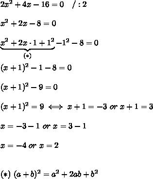 2x^2+4x-16=0\ \ \ /:2\\\\x^2+2x-8=0\\\\\underbrace{x^2+2x\cdot1+1^2}_{(*)}-1^2-8=0\\\\(x+1)^2-1-8=0\\\\(x+1)^2-9=0\\\\(x+1)^2=9\iff x+1=-3\ or\ x+1=3\\\\x=-3-1\ or\ x=3-1\\\\x=-4\ or\ x=2\\\\\\(*)\ (a+b)^2=a^2+2ab+b^2