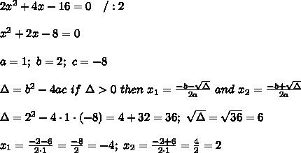 2x^2+4x-16=0\ \ \ /:2\\\\x^2+2x-8=0\\\\a=1;\ b=2;\ c=-8\\\\\Delta=b^2-4ac\ if\ \Delta > 0\ then\ x_1=\frac{-b-\sqrt\Delta}{2a}\ and\ x_2=\frac{-b+\sqrt\Delta}{2a}\\\\\Delta=2^2-4\cdot1\cdot(-8)=4+32=36;\ \sqrt\Delta=\sqrt{36}=6\\\\x_1=\frac{-2-6}{2\cdot1}=\frac{-8}{2}=-4;\ x_2=\frac{-2+6}{2\cdot1}=\frac{4}{2}=2