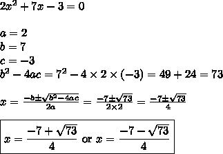 2x^2+7x-3=0 \\ \\a=2 \\ b=7 \\ c=-3 \\ b^2-4ac=7^2-4 \times 2 \times (-3) =49+24=73 \\  \\x=\frac{-b \pm \sqrt{b^2-4ac}}{2a}=\frac{-7 \pm \sqrt{73}}{2 \times 2}=\frac{-7 \pm \sqrt{73}}{4} \\ \\\boxed{x=\frac{-7+\sqrt{73}}{4} \hbox{ or } x=\frac{-7-\sqrt{73}}{4}}