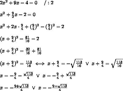 2x^2+9x-4=0\ \ \ \ /:2\\\\x^2+\frac{9}{2}x-2=0\\\\x^2+2x\cdot\frac{9}{4}+(\frac{9}{4})^2-(\frac{9}{4})^2=2\\\\(x+\frac{9}{4})^2-\frac{81}{16}=2\\\\(x+\frac{9}{4})^2=\frac{32}{16}+\frac{81}{16}\\\\(x+\frac{9}{4})^2=\frac{113}{16}\iff x+\frac{9}{4}=-\sqrt\frac{113}{16}\ \vee\ x+\frac{9}{4}=\sqrt\frac{113}{16}\\\\x=-\frac{9}{4}-\frac{\sqrt{113}}{4}\ \vee\ x=-\frac{9}{4}+\frac{\sqrt{113}}{4}\\\\x=-\frac{9+\sqrt{113}}{4}\ \vee\ x=-\frac{9-\sqrt{113}}{4}