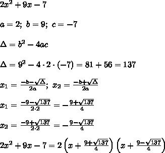 2x^2+9x-7\\\\a=2;\ b=9;\ c=-7\\\\\Delta=b^2-4ac\\\\\Delta=9^2-4\cdot2\cdot(-7)=81+56=137\\\\x_1=\frac{-b-\sqrt\Delta}{2a};\ x_2=\frac{-b+\sqrt\Delta}{2a}\\\\x_1=\frac{-9-\sqrt{137}}{2\cdot2}=-\frac{9+\sqrt{137}}{4}\\\\x_2=\frac{-9+\sqrt{137}}{2\cdot2}=-\frac{9-\sqrt{137}}{4}\\\\2x^2+9x-7=2\left(x+\frac{9+\sqrt{137}}{4}\right)\left(x+\frac{9-\sqrt{137}}{4}\right)