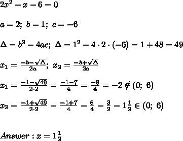 2x^2+x-6=0\\\\a=2;\ b=1;\ c=-6\\\\\Delta=b^2-4ac;\ \Delta=1^2-4\cdot2\cdot(-6)=1+48=49\\\\x_1=\frac{-b-\sqrt\Delta}{2a};\ x_2=\frac{-b+\sqrt\Delta}{2a}\\\\x_1=\frac{-1-\sqrt{49}}{2\cdot2}=\frac{-1-7}{4}=\frac{-8}{4}=-2\notin(0;\ 6)\\\\x_2=\frac{-1+\sqrt{49}}{2\cdot2}=\frac{-1+7}{4}=\frac{6}{4}=\frac{3}{2}=1\frac{1}{2}\in(0;\ 6)\\\\\\Answer:x=1\frac{1}{2}