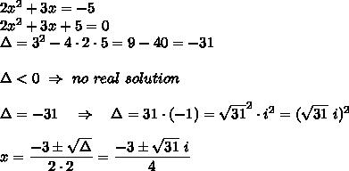 2x^2 + 3x = -5\\2x^2 + 3x +5=0\\ \Delta=3^2-4\cdot2\cdot5=9-40=-31\\\\\Delta<0\ \Rightarrow\ no\ real\ solution\\\\  \Delta=-31\ \ \ \Rightarrow\ \ \ \Delta=31\cdot(-1)= \sqrt{31} ^2\cdot i^2=( \sqrt{31} \ i)^2\\\\x= \frac{\big{-3\pm \sqrt{\Delta} }}{\big{2\cdot2}} =\frac{\big{-3\pm \sqrt{31}\ i }}{\big{4}}