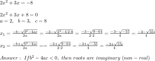 2x^2 + 3x = -8\\\\2x^2 + 3x+8=0\\a=2 , \ \ b=3, \ \ c=8\\\\x_{1}=\frac{-b-\sqrt{b^2-4ac}}{2a}=\frac{-3-\sqrt{3^2-4 \cdot 2\cdot8 }}{2a}=\frac{-3-\sqrt{9-64}}{2 \cdot 2}=\frac{-3-\sqrt{-55}}{4}=\frac{-3-\sqrt{ 55}i}{4} \\\\x_{2}=\frac{-b+\sqrt{b^2-4ac}}{2a}==\frac{-3+\sqrt{9-64}}{2 \cdot 2}=\frac{-3+\sqrt{-55}}{4}=\frac{-3+\sqrt{ 55}i}{4}\\ \\Answer: \ If  b^2-4ac < 0, \ then \ roots \ are \ imaginary \ (non-real)