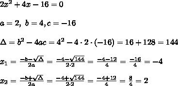 2x^2 + 4x - 16 = 0 \\ \\a=2, \ b=4 , c=-16 \\ \\\Delta =b^2-4ac = 4^2 -4\cdot2\cdot (-16) =16+ 128= 144 \\ \\x_{1}=\frac{-b-\sqrt{\Delta} }{2a}=\frac{-4-\sqrt{144}}{2 \cdot 2}=\frac{ -4-12}{4}=\frac{-16}{4}=-4\\ \\x_{2}=\frac{-b+\sqrt{\Delta} }{2a}=\frac{-4+\sqrt{144}}{2 \cdot 2}=\frac{ -4+12}{4}=\frac{8}{4}=2