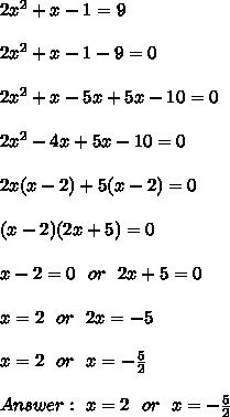 2x^2 + x - 1 = 9 \\ \\2x^2 + x -1 - 9=0\\ \\2x^2 + x-5x +5x -10 = 0  \\ \\ 2x^2 -4x +5x -10 = 0\\ \\ 2x(x  -2) +5(x -2) = 0\\ \\(x-2)(2x+5)=0\\ \\x-2 =0 \ \ or \ \ 2x+5 =0 \\ \\x=2 \ \ or \ \ 2x  =-5 \\ \\x=2 \ \ or \ \ x  =-\frac{5}{2} \\ \\Answer : \ x=2 \ \ or \ \ x=-\frac{5}{2}