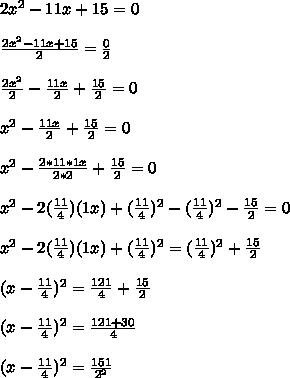 2x^2-11x+15=0\\ \\ \frac{2x^2-11x+15}{2}=\frac{0}{2}\\ \\ \frac{2x^2}{2}-\frac{11x}{2}+\frac{15}{2}=0\\ \\ x^2-\frac{11x}{2}+\frac{15}{2}=0\\ \\ x^2-\frac{2*11*1x}{2*2}+\frac{15}{2}=0\\ \\ x^2-2(\frac{11}{4})(1x)+(\frac{11}{4})^2-(\frac{11}{4})^2 - \frac{15}{2}=0\\ \\ x^2-2(\frac{11}{4})(1x)+(\frac{11}{4})^2=(\frac{11}{4})^2 + \frac{15}{2}\\ \\ (x-\frac{11}{4})^2=\frac{121}{4}+ \frac{15}{2}\\ \\ (x-\frac{11}{4})^2=\frac{121+30}{4}\\ \\ (x-\frac{11}{4})^2=\frac{151}{2^2}\\ \\