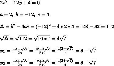 2x^2-12x+4=0 \\ \\a=2, \ b=-12, \ c=4 \\ \\\Delta = b^{2}-4ac = (-12)^{2}-4*2*4=144-32=112\\ \\\sqrt{\Delta }=\sqrt{112} =\sqrt{16*7}=4\sqrt{7}\\ \\x_{1}=\frac{-b-\sqrt{\Delta }}{2a} =\frac{12-4\sqrt{7}}{2*2}=\frac{4(3-\sqrt{7})}{4}= 3-\sqrt{7} \\ \\x_{2}=\frac{-b+\sqrt{\Delta }}{2a} =\frac{12+4\sqrt{7}}{2*2}=\frac{4(3+\sqrt{7})}{4}= 3+\sqrt{7}