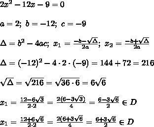 2x^2-12x-9=0\\\\a=2;\ b=-12;\ c=-9\\\\\Delta=b^2-4ac;\ x_1=\frac{-b-\sqrt\Delta}{2a};\ x_2=\frac{-b+\sqrt\Delta}{2a}\\\\\Delta=(-12)^2-4\cdot2\cdot(-9)=144+72=216\\\\\sqrt\Delta=\sqrt{216}=\sqrt{36\cdot6}=6\sqrt6\\\\x_1=\frac{12-6\sqrt3}{2\cdot2}=\frac{2(6-3\sqrt3)}{4}=\frac{6-3\sqrt6}{2}\in D\\\\x_1=\frac{12+6\sqrt6}{2\cdot2}=\frac{2(6+3\sqrt6}{4}=\frac{6+3\sqrt6}{2}\in D
