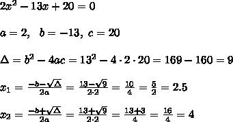 2x^2-13x+20=0 \\ \\a=2, \ \ b=-13, \ c=20 \\ \\ \Delta =b^2-4ac =13^2-4\cdot 2\cdot 20 =169-160=9\\\\x_{1}=\frac{-b-\sqrt{\Delta} }{2a}=\frac{13-\sqrt{9}}{2\cdot 2 }=\frac{ 10}{4}=\frac{5}{2} =2.5\\\\x_{2}=\frac{-b+\sqrt{\Delta} }{2a}=\frac{13+\sqrt{9}}{2\cdot 2 }=\frac{ 13+3}{4}=\frac{16}{4}=4