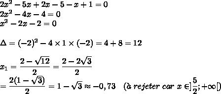 2x^2-5x+2x-5-x+1=0\\2x^2-4x-4=0\\x^2-2x-2=0\\\\\Delta=(-2)^2-4\times1\times(-2)=4+8=12\\\\x_1=\dfrac{2-\sqrt{12}}{2}=\dfrac{2-2\sqrt{3}}{2}\\=\dfrac{2(1-\sqrt{3})}{2}=1-\sqrt{3}\approx-0,73\ \ \ (\grave{a}\ rejeter\ car\ x\in]\dfrac{5}{2};+\infty[)